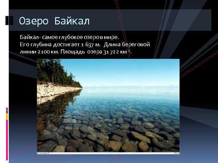 Озеро Байкал- самое глубокое озеро в мире. Его глубина достигает 1 637 м. Длина
