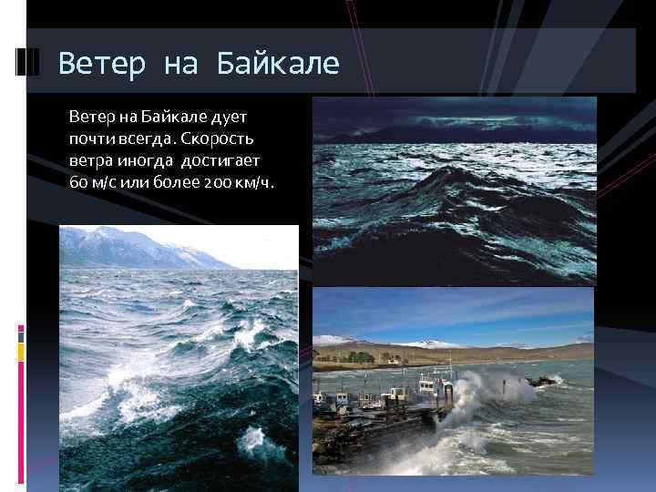 Ветер на Байкале дует почти всегда. Скорость ветра иногда достигает 60 м/с или более