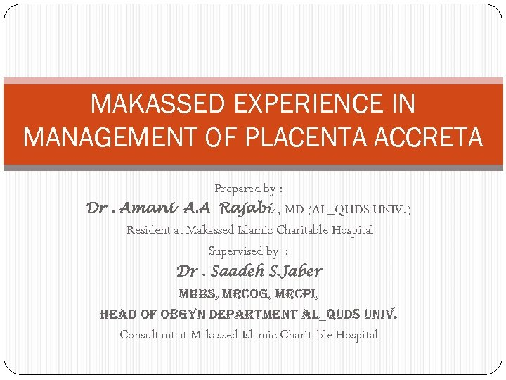 MAKASSED EXPERIENCE IN MANAGEMENT OF PLACENTA ACCRETA Prepared by : Dr. Amani A. A