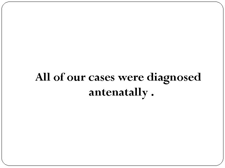 All of our cases were diagnosed antenatally.
