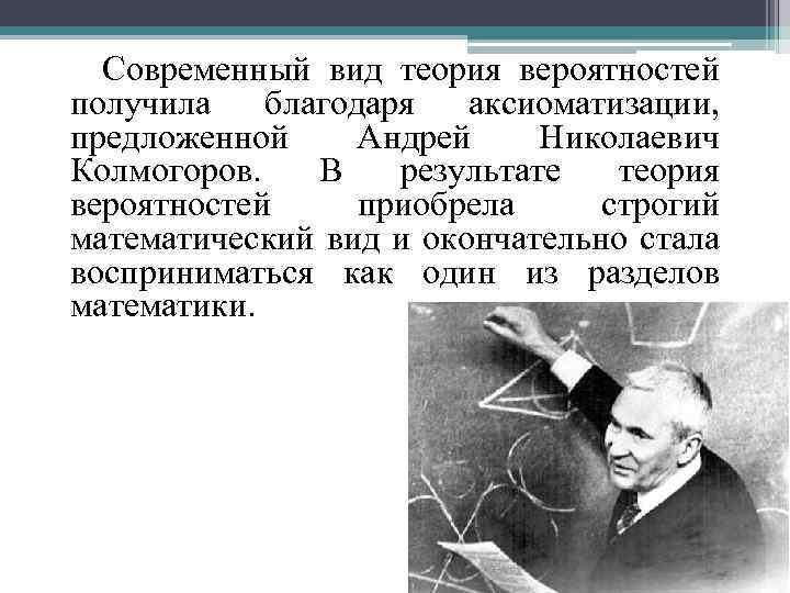 Современный вид теория вероятностей получила благодаря аксиоматизации, предложенной Андрей Николаевич Колмогоров. В результате
