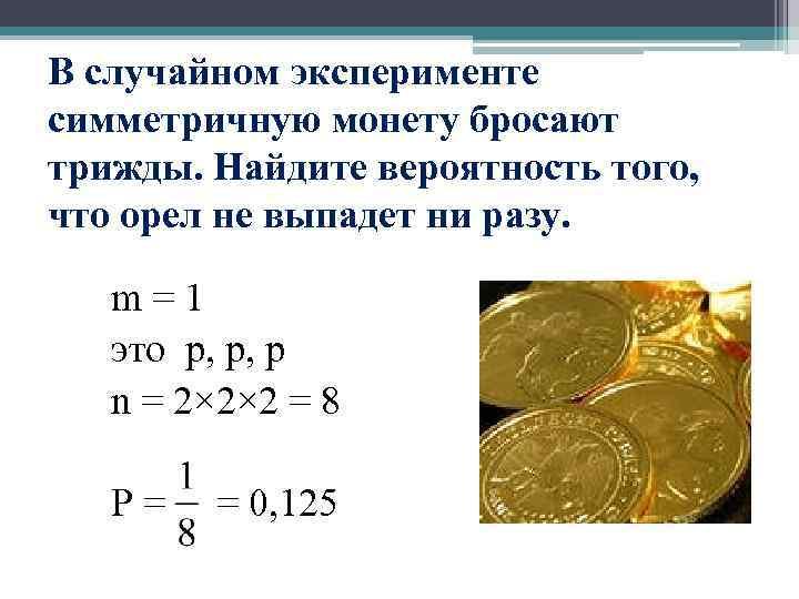 В случайном эксперименте симметричную монету бросают трижды. Найдите вероятность того, что орел не выпадет