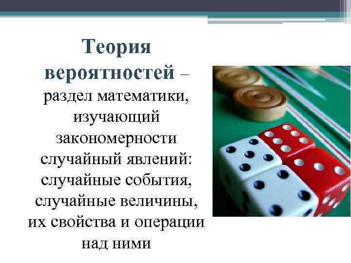Теория вероятностей – раздел математики, изучающий закономерности случайный явлений: случайные события, случайные величины, их
