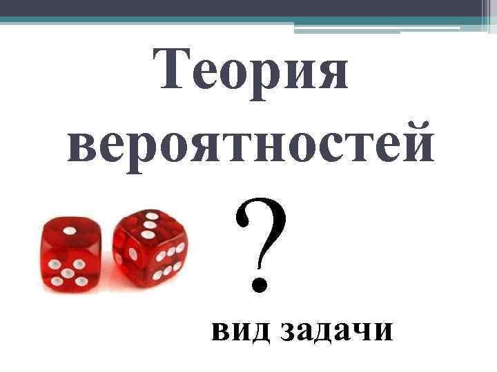 Теория вероятностей ? вид задачи