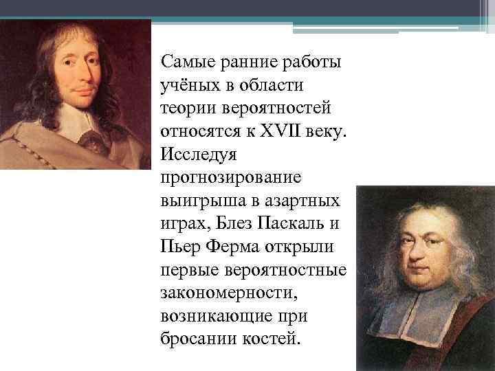 Самые ранние работы учёных в области теории вероятностей относятся к XVII веку. Исследуя