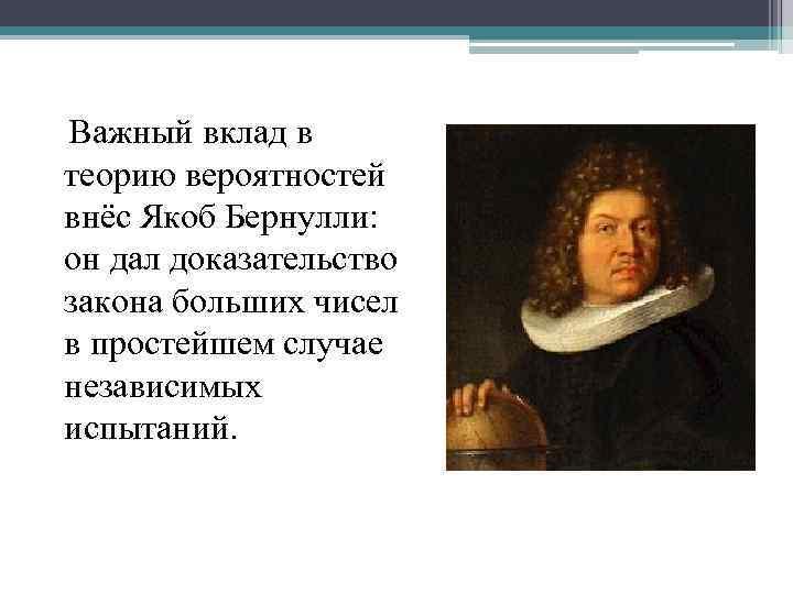 Важный вклад в теорию вероятностей внёс Якоб Бернулли: он дал доказательство закона больших