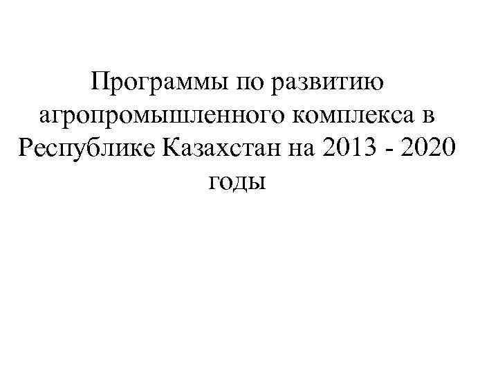 Программы по развитию агропромышленного комплекса в Республике Казахстан на 2013 - 2020 годы