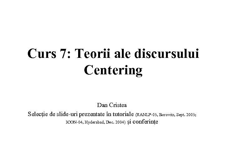 Curs 7: Teorii ale discursului Centering Dan Cristea Selecţie de slide-uri prezentate în tutoriale