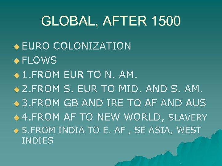 GLOBAL, AFTER 1500 u EURO COLONIZATION u FLOWS u 1. FROM EUR TO N.