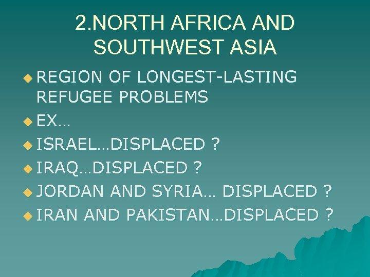 2. NORTH AFRICA AND SOUTHWEST ASIA u REGION OF LONGEST-LASTING REFUGEE PROBLEMS u EX…