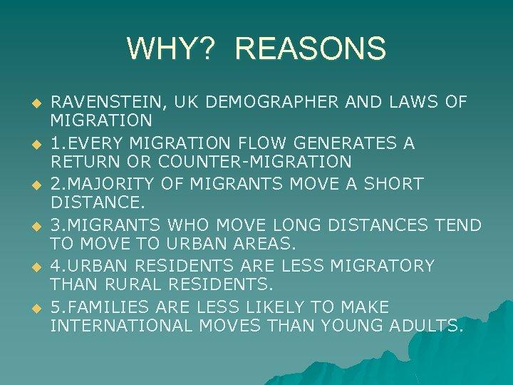 WHY? REASONS u u u RAVENSTEIN, UK DEMOGRAPHER AND LAWS OF MIGRATION 1. EVERY