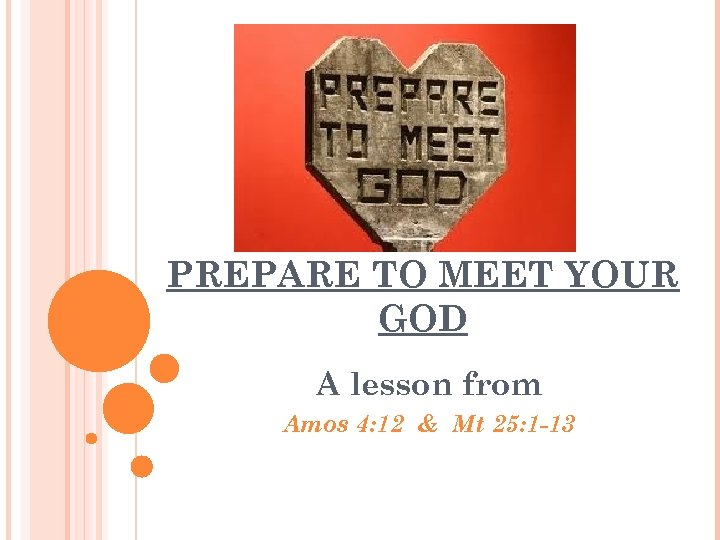 PREPARE TO MEET YOUR GOD A lesson from Amos 4: 12 & Mt 25: