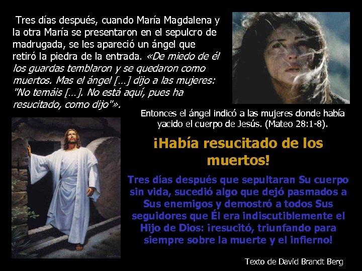 Tres días después, cuando María Magdalena y la otra María se presentaron en