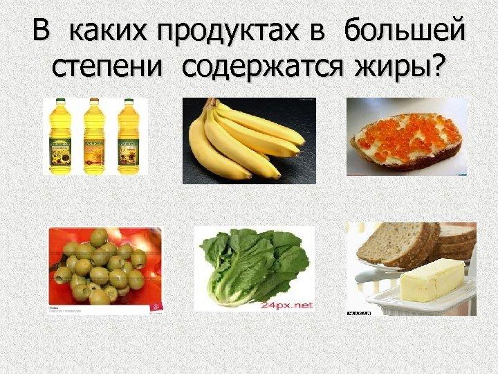 В каких продуктах в большей степени содержатся жиры?
