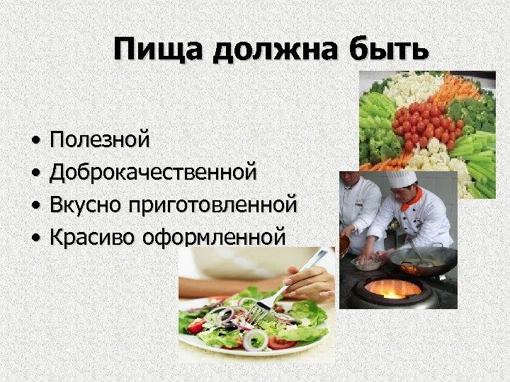 Пища должна быть • • Полезной Доброкачественной Вкусно приготовленной Красиво оформленной