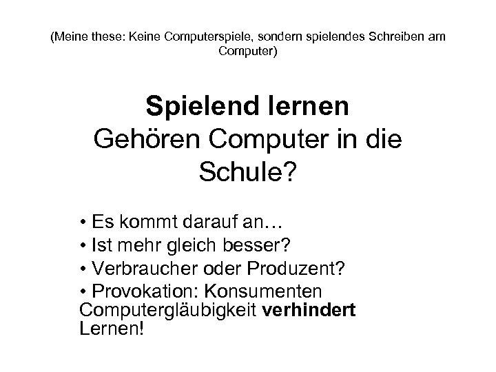 (Meine these: Keine Computerspiele, sondern spielendes Schreiben am Computer) Spielend lernen Gehören Computer in