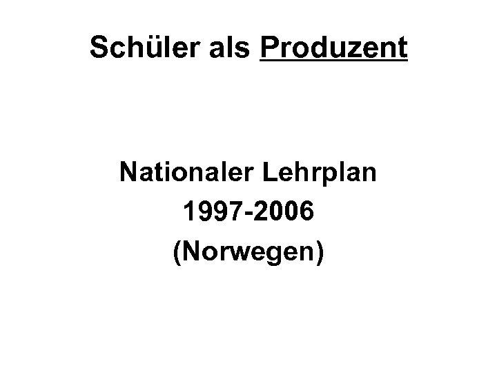 Schüler als Produzent Nationaler Lehrplan 1997 -2006 (Norwegen)