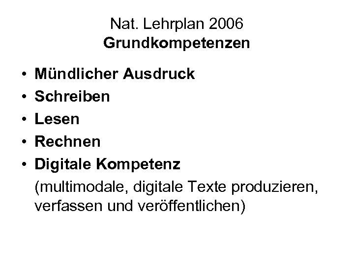 Nat. Lehrplan 2006 Grundkompetenzen • • • Mündlicher Ausdruck Schreiben Lesen Rechnen Digitale Kompetenz