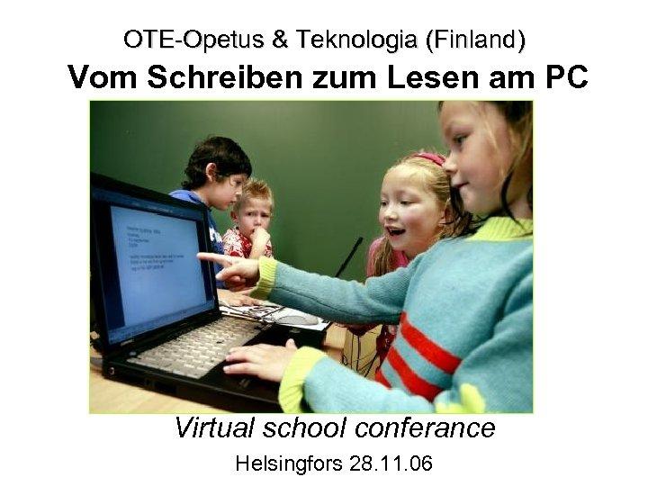 OTE-Opetus & Teknologia (Finland) Vom Schreiben zum Lesen am PC Virtual school conferance Helsingfors