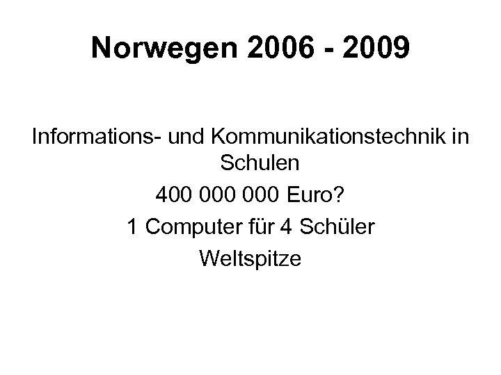 Norwegen 2006 - 2009 Informations- und Kommunikationstechnik in Schulen 400 000 Euro? 1 Computer