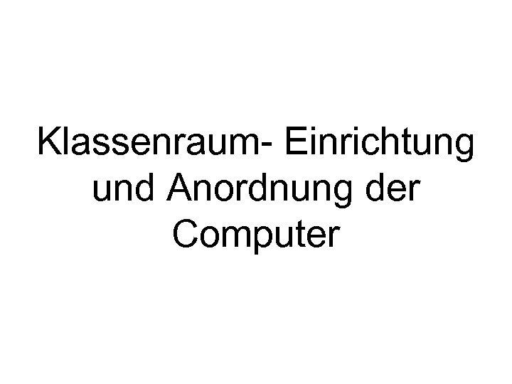 Klassenraum- Einrichtung und Anordnung der Computer