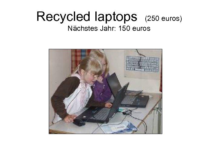 Recycled laptops (250 euros) Nächstes Jahr: 150 euros