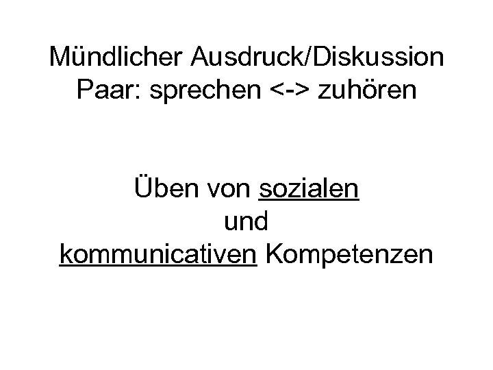 Mündlicher Ausdruck/Diskussion Paar: sprechen <-> zuhören Üben von sozialen und kommunicativen Kompetenzen