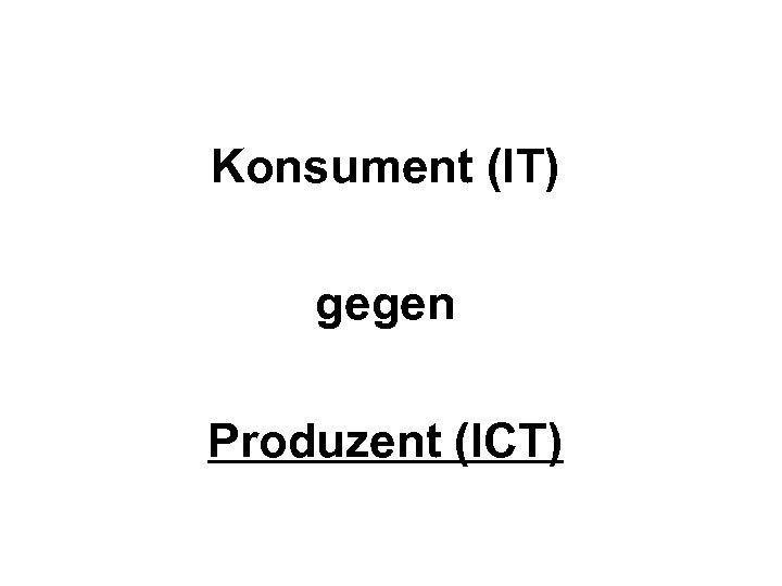 Konsument (IT) gegen Produzent (ICT)