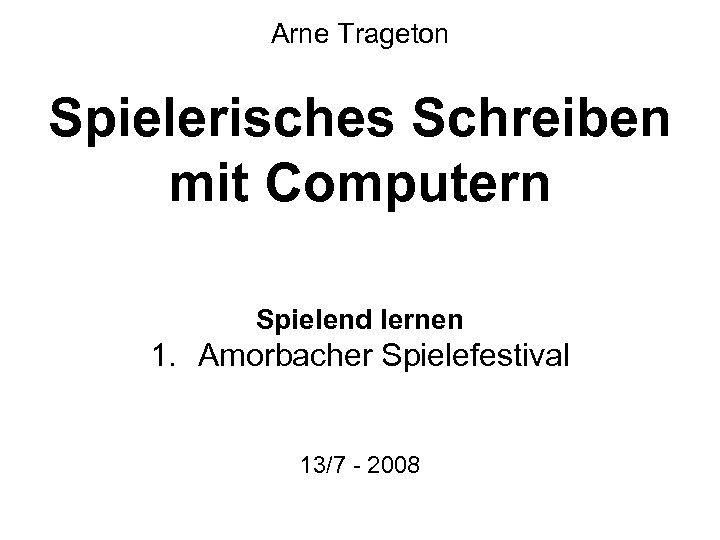 Arne Trageton Spielerisches Schreiben mit Computern Spielend lernen 1. Amorbacher Spielefestival 13/7 - 2008