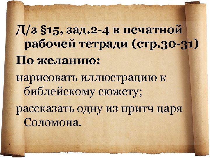 Д/з § 15, зад. 2 -4 в печатной рабочей тетради (стр. 30 -31) По
