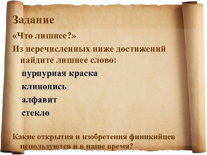 Задание «Что лишнее? » Из перечисленных ниже достижений найдите лишнее слово: пурпурная краска клинопись