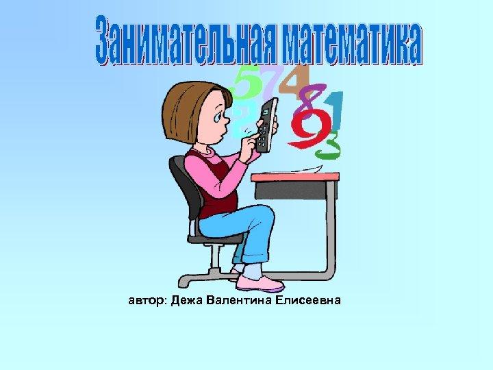 автор: Дежа Валентина Елисеевна