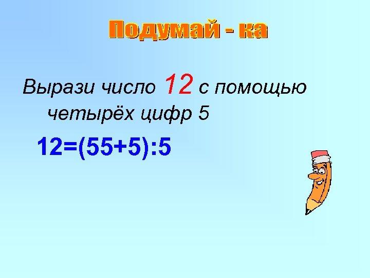 Вырази число 12 с помощью четырёх цифр 5 12=(55+5): 5