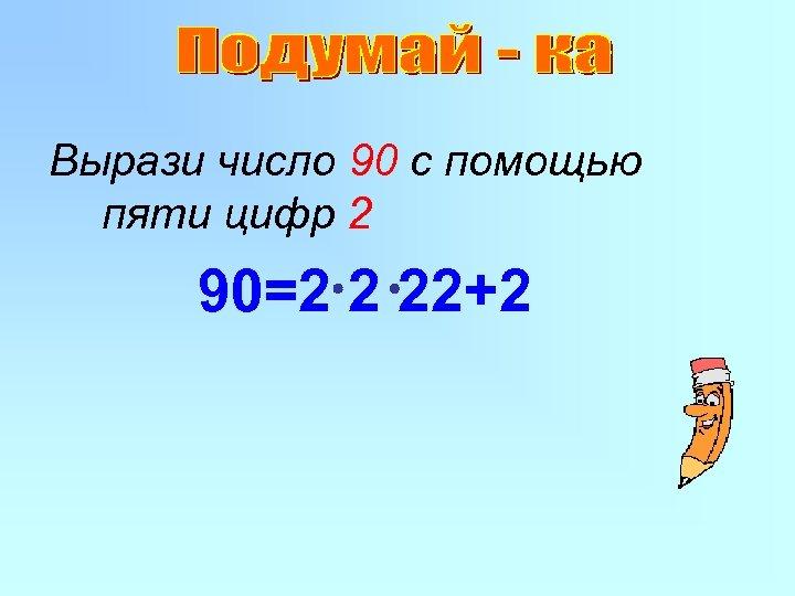 Вырази число 90 с помощью пяти цифр 2 90=2 2 22+2