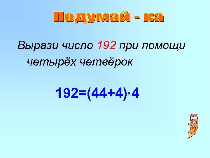 Вырази число 192 при помощи четырёх четвёрок 192=(44+4) 4