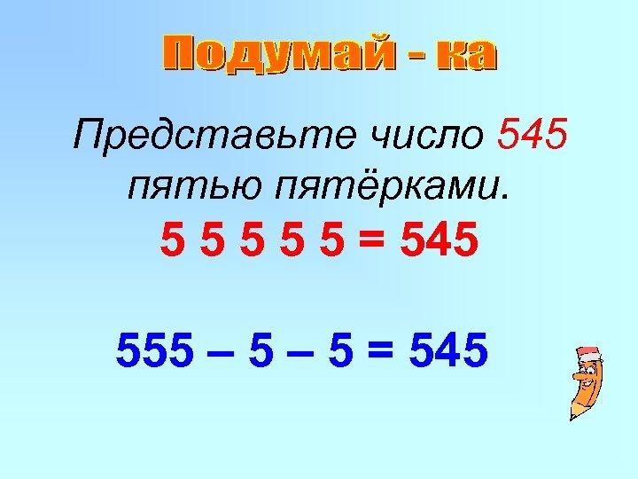 Представьте число 545 пятью пятёрками. 5 5 5 = 545 555 – 5 =