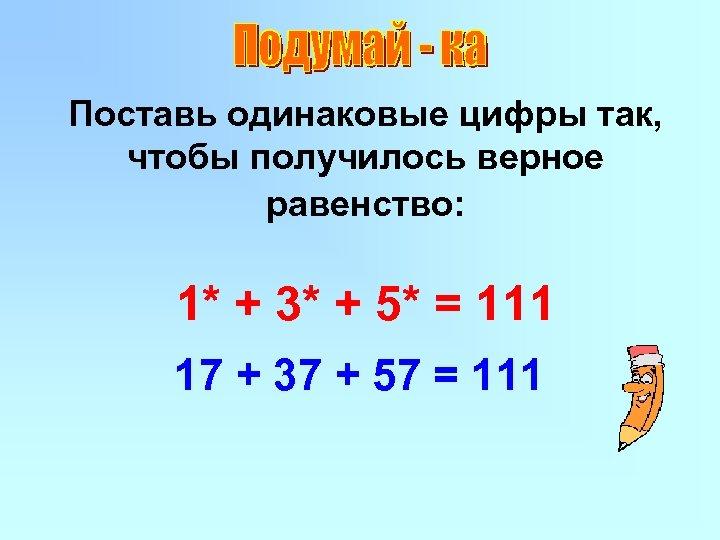Поставь одинаковые цифры так, чтобы получилось верное равенство: 1* + 3* + 5* =