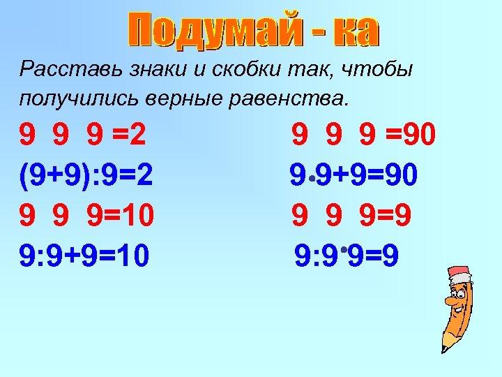Расставь знаки и скобки так, чтобы получились верные равенства. 9 9 9 =2 (9+9):