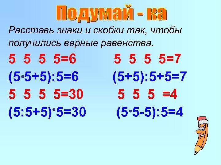 Расставь знаки и скобки так, чтобы получились верные равенства. 5 5=6 (5 5+5): 5=6