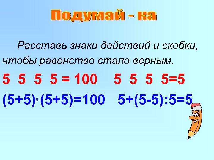 Расставь знаки действий и скобки, чтобы равенство стало верным. 5 5 = 100 5