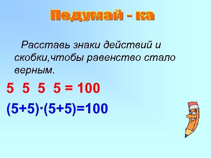 Расставь знаки действий и скобки, чтобы равенство стало верным. 5 5 = 100 (5+5)=100