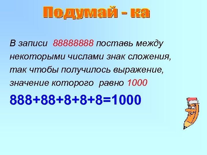 В записи 8888 поставь между некоторыми числами знак сложения, так чтобы получилось выражение, значение