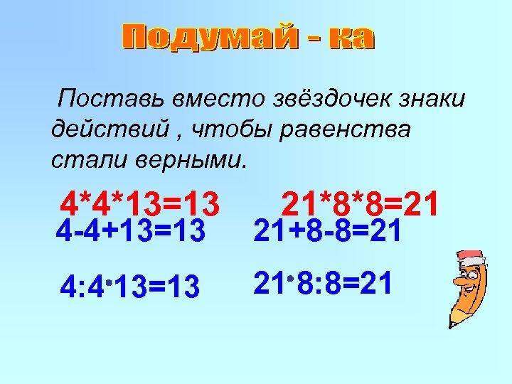 Поставь вместо звёздочек знаки действий , чтобы равенства стали верными. 4*4*13=13 21*8*8=21 4 -4+13=13