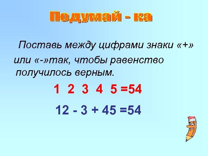 Поставь между цифрами знаки «+» или «-» так, чтобы равенство получилось верным. 1 2