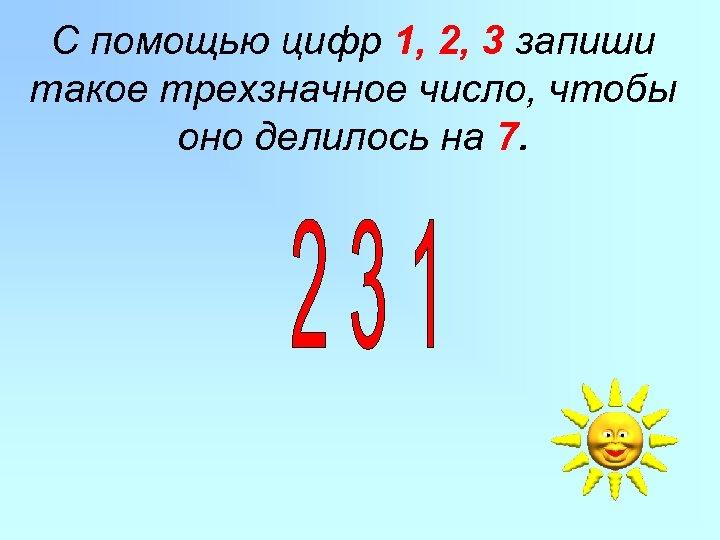 С помощью цифр 1, 2, 3 запиши такое трехзначное число, чтобы оно делилось на