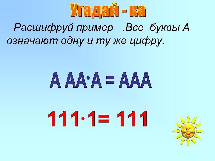 Расшифруй пример. Все буквы А означают одну и ту же цифру.