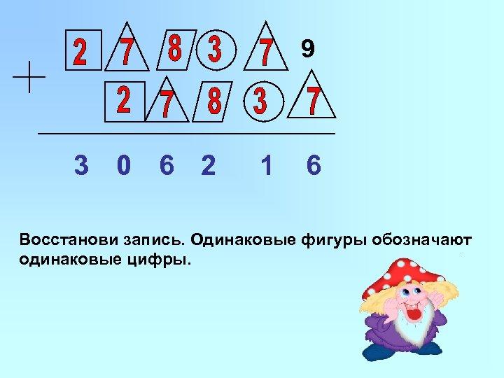 9 3 0 6 2 1 6 Восстанови запись. Одинаковые фигуры обозначают одинаковые цифры.