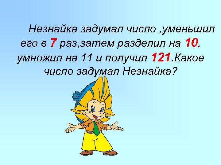 Незнайка задумал число , уменьшил его в 7 раз, затем разделил на 10, умножил