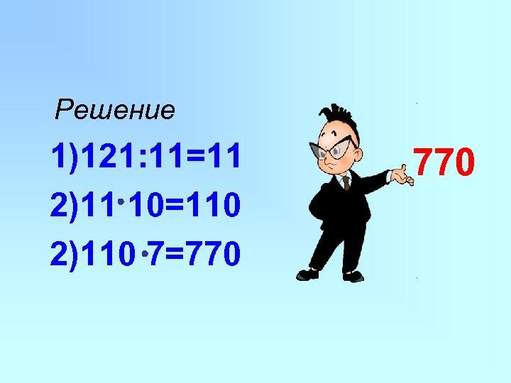 Решение 1)121: 11=11 2)11 10=110 2)110 7=770