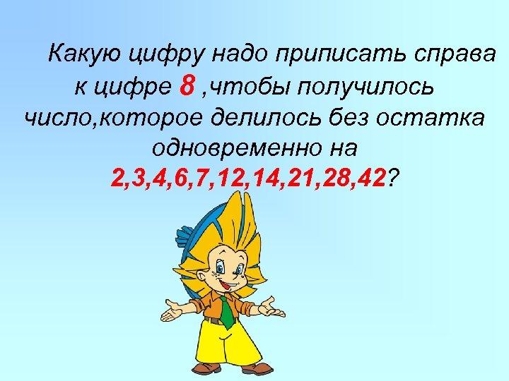 Какую цифру надо приписать справа к цифре 8 , чтобы получилось число, которое делилось